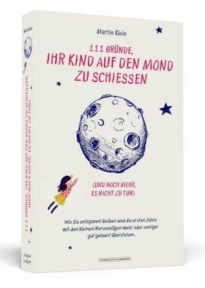 111 Gründe, ihr Kind auf den Mond zu schießen (und noch mehr, es nicht zu tun)