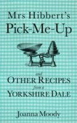 Mrs Hibbert's Pick-Me-Up and Other Recipes from a Yorkshire Dale