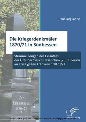 Die Kriegerdenkmäler 1870/71 in Südhessen: Stumme Zeugen des Einsatzes der Großherzoglich Hessischen (25.) Division im Krieg gegen Frankreich 1870/71