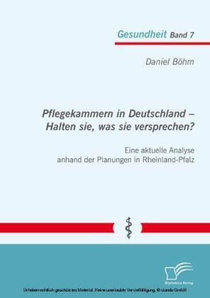 Pflegekammern in Deutschland - Halten sie, was sie versprechen? Eine aktuelle Analyse anhand der Planungen in Rheinland-Pfalz