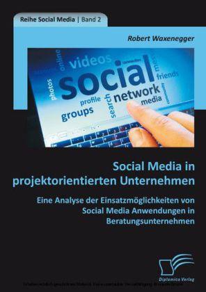 Social Media in projektorientierten Unternehmen: Eine Analyse der Einsatzmöglichkeiten von Social Media Anwendungen in Beratungsunternehmen