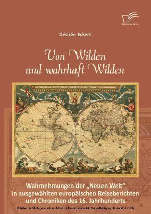 Von Wilden und wahrhaft Wilden: Wahrnehmungen der 'Neuen Welt' in ausgewählten europäischen Reiseberichten und Chroniken des 16. Jahrhunderts