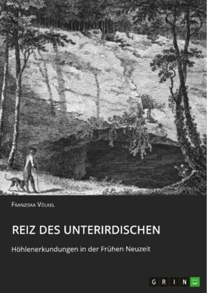 Reiz des Unterirdischen. Diachrone Betrachtung von Vorstellungswelten über das Subterrane am Beispiel von ausgewählten Höhlen im Harz