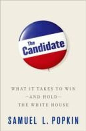 Candidate: What it Takes to Win - and Hold - the White House