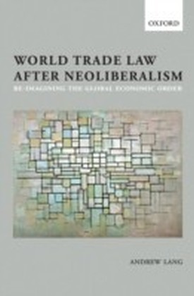 World Trade Law after Neoliberalism: Reimagining the Global Economic Order