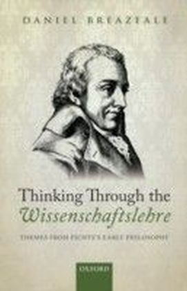 Thinking Through the Wissenschaftslehre: Themes from Fichte's Early Philosophy
