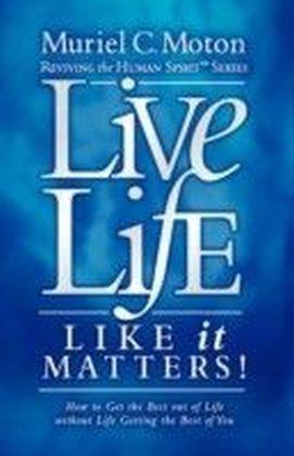 Live Life Like It Matters!