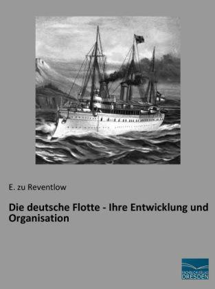 Die deutsche Flotte - Ihre Entwicklung und Organisation
