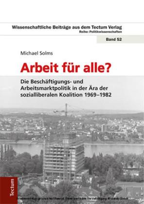 Arbeit für alle? Die Beschäftigungs- und Arbeitsmarktpolitik in der Ära der sozialliberalen Koalition 1969-1982
