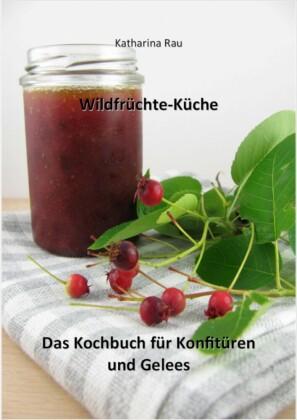 Wildfrüchte-Küche: Das Kochbuch für Konfitüren und Gelees