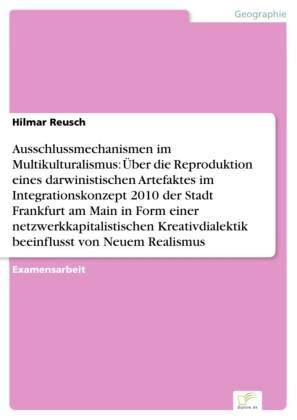 Ausschlussmechanismen im Multikulturalismus: Über die Reproduktion eines darwinistischen Artefaktes im Integrationskonzept 2010 der Stadt Frankfurt am Main in Form einer netzwerkkapitalistischen Kreativdialektik beeinflusst von Neuem Realismus