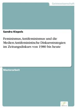 Feminismus, Antifeminismus und die Medien: Antifeministische Diskursstrategien im Zeitungsdiskurs von 1980 bis heute