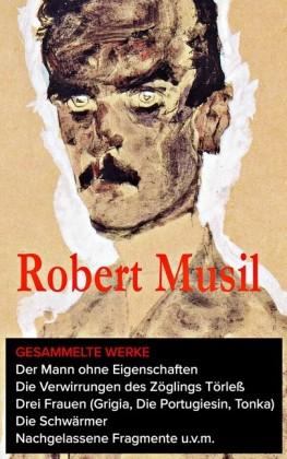 Das gesamte Werk: Der Mann ohne Eigenschaften + Die Verwirrungen des Zöglings Törleß + Drei Frauen (Grigia, Die Portugiesin, Tonka) + Die Schwärmer+ Nachgelassene Fragmente u.v.m.