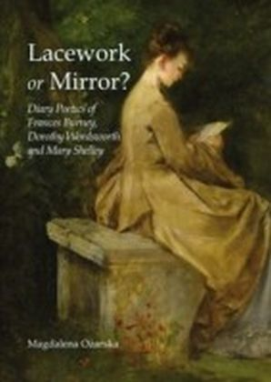 Lacework or Mirror? Diary Poetics of Frances Burney, Dorothy Wordsworth and Mary Shelley
