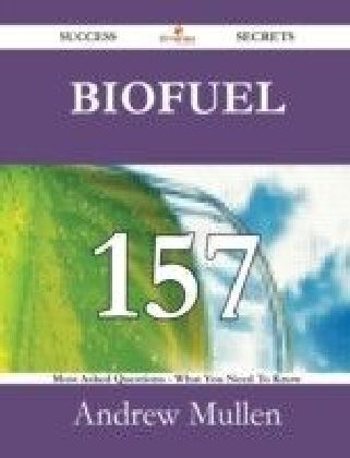Biofuel 157 Success Secrets - 157 Most Asked Questions On Biofuel - What You Need To Know