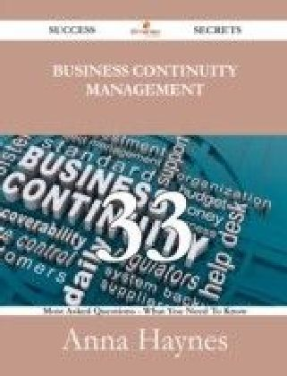 Business Continuity Management 33 Success Secrets - 33 Most Asked Questions On Business Continuity Management - What You Need To Know