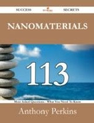 Nanomaterials 113 Success Secrets - 113 Most Asked Questions On Nanomaterials - What You Need To Know