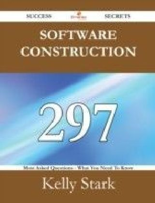 Software Construction 297 Success Secrets - 297 Most Asked Questions On Software Construction - What You Need To Know