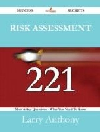 Risk Assessment 221 Success Secrets - 221 Most Asked Questions On Risk Assessment - What You Need To Know