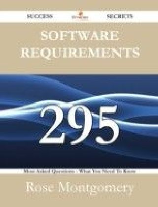 Software Requirements 295 Success Secrets - 295 Most Asked Questions On Software Requirements - What You Need To Know
