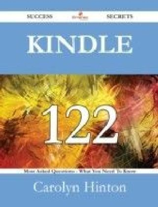 Kindle 122 Success Secrets - 122 Most Asked Questions On Kindle - What You Need To Know