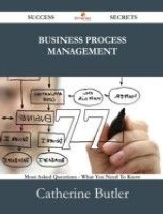 Business Process Management 77 Success Secrets - 77 Most Asked Questions On Business Process Management - What You Need To Know