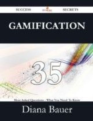 Gamification 35 Success Secrets - 35 Most Asked Questions On Gamification - What You Need To Know