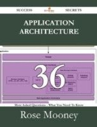 Application Architecture 36 Success Secrets - 36 Most Asked Questions On Application Architecture - What You Need To Know