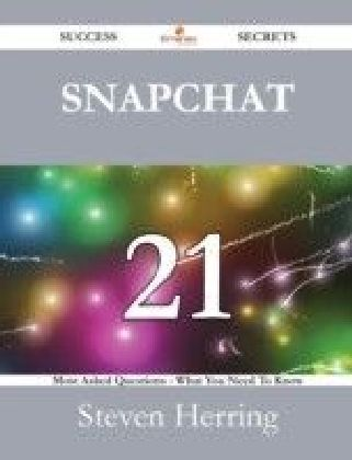 Snapchat 21 Success Secrets - 21 Most Asked Questions On Snapchat - What You Need To Know