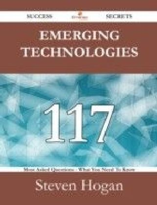 Emerging technologies 117 Success Secrets - 117 Most Asked Questions On Emerging technologies - What You Need To Know