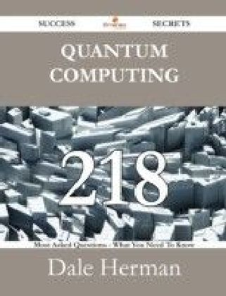 Quantum Computing 218 Success Secrets - 218 Most Asked Questions On Quantum Computing - What You Need To Know