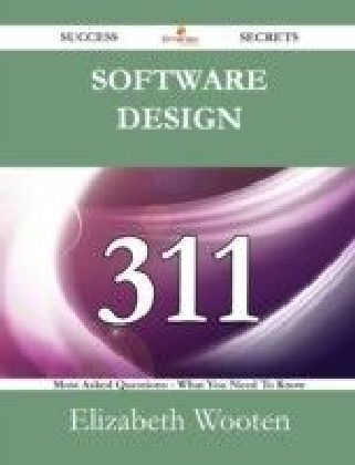 Software Design 311 Success Secrets - 311 Most Asked Questions On Software Design - What You Need To Know