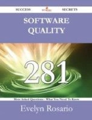 Software Quality 281 Success Secrets - 281 Most Asked Questions On Software Quality - What You Need To Know