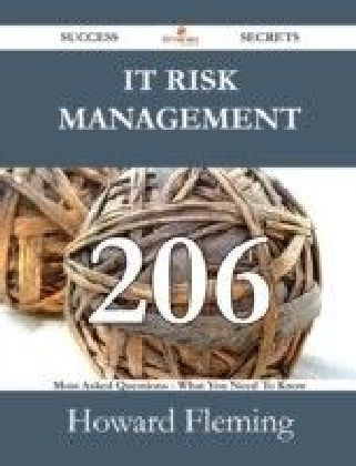 IT Risk Management 206 Success Secrets - 206 Most Asked Questions On IT Risk Management - What You Need To Know