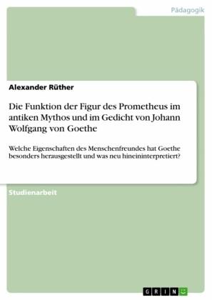 Die Funktion der Figur des Prometheus im antiken Mythos und im Gedicht von Johann Wolfgang von Goethe