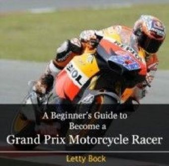 A Beginner's Guide to Become a Grand Prix Motorcycle Racer