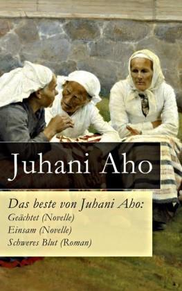 Das beste von Juhani Aho: Geächtet (Novelle) + Einsam (Novelle) + Schweres Blut (Roman)