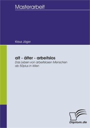 alt - älter - arbeitslos: Das Leben von arbeitslosen Menschen ab 50plus in Wien
