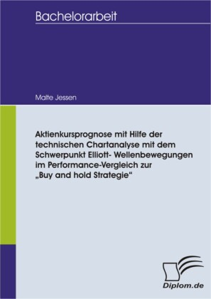 """Aktienkursprognose mit Hilfe der technischen Chartanalyse mit dem Schwerpunkt Elliott- Wellenbewegungen im Performance-Vergleich zur """"Buy and hold Strategie"""""""