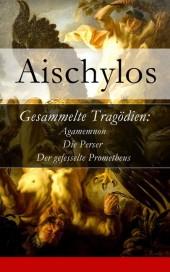 Gesammelte Tragödien: Agamemnon + Die Perser + Der gefesselte Prometheus