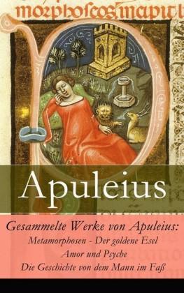 Gesammelte Werke von Apuleius: Metamorphosen - Der goldene Esel + Amor und Psyche + Die Geschichte von dem Mann im Faß -