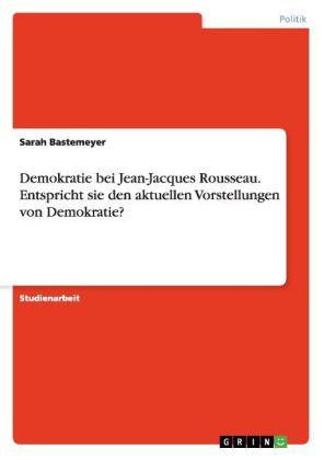 Demokratie bei Jean-Jacques Rousseau. Entspricht sie den aktuellen Vorstellungen von Demokratie?