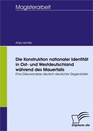 Die Konstruktion nationaler Identität in Ost- und Westdeutschland während des Mauerfalls