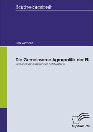 Die Gemeinsame Agrarpolitik der EU - Spielball einflussreicher Lobbyisten?