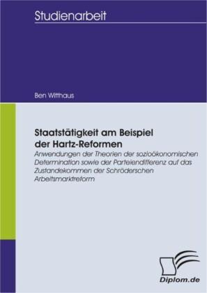 Staatstätigkeit am Beispiel der Hartz-Reformen: Anwendungen der Theorien der sozioökonomischen Determination sowie der Parteiendifferenz auf das Zustandekommen der Schröderschen Arbeitsmarktreform