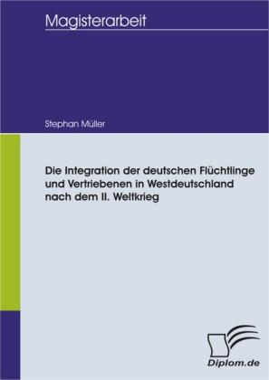 Die Integration der deutschen Flüchtlinge und Vertriebenen in Westdeutschland nach dem II. Weltkrieg