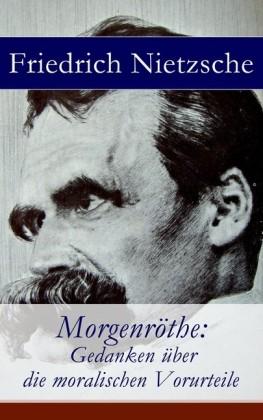 Morgenröthe: Gedanken über die moralischen Vorurteile - Vollständige Ausgabe