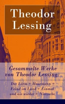 Gesammelte Werke von Theodor Lessing: Der Lärm + Haarmann + Feind im Land + Einmal und nie wieder + Nietzsche (Vollständige Ausgabe)