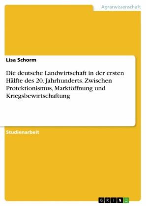 Die deutsche Landwirtschaft in der ersten Hälfte des 20. Jahrhunderts. Zwischen Protektionismus, Marktöffnung und Kriegsbewirtschaftung