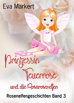 Rosenelfengeschichten - Prinzessin Feuerrose und die Rosarosenelfen